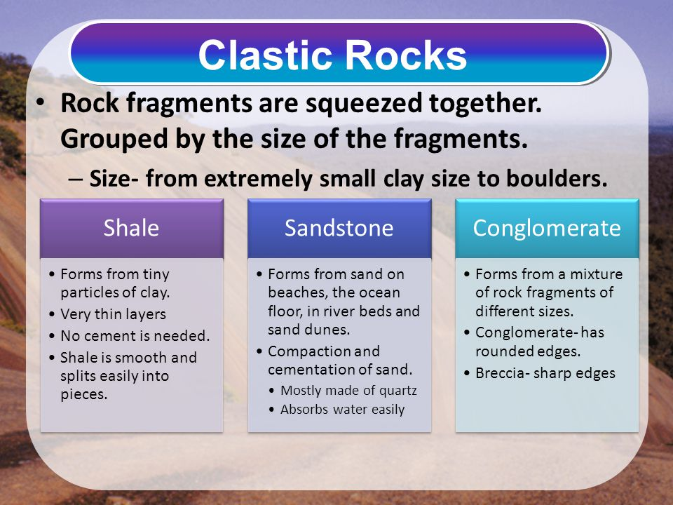 Clastic Rocks Rock fragments are squeezed together. Grouped by the size of the fragments. Size- from extremely small clay size to boulders.