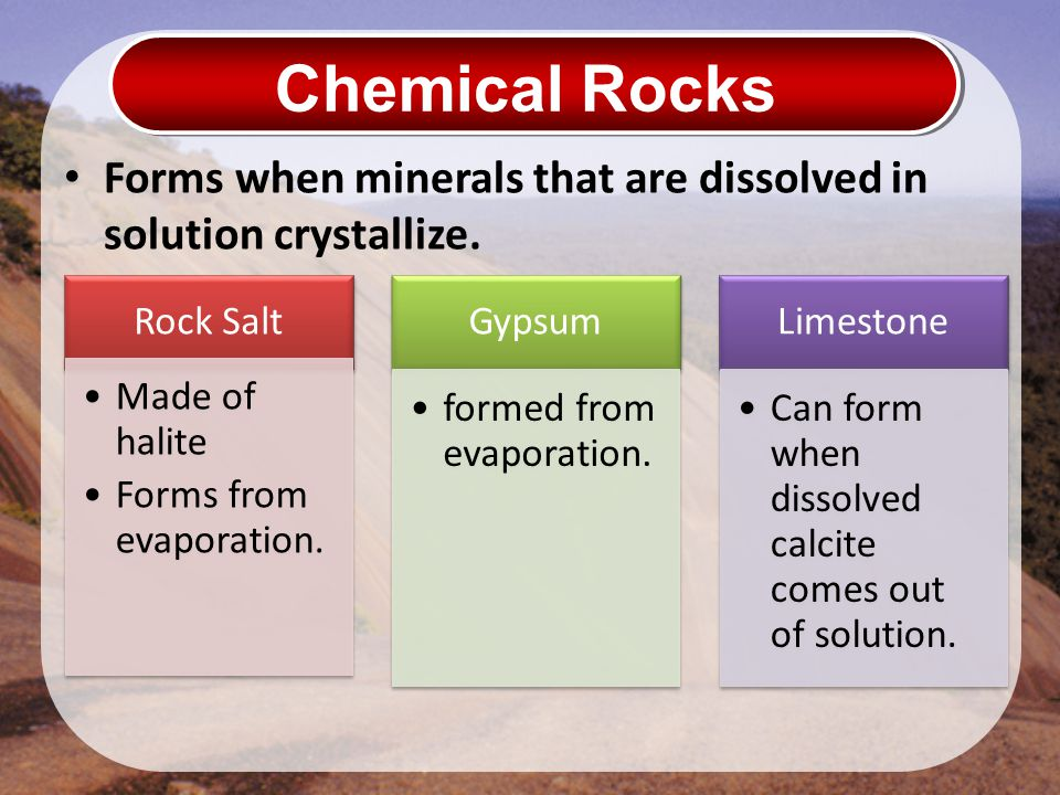 Chemical Rocks Forms when minerals that are dissolved in solution crystallize. Rock Salt. Made of halite.
