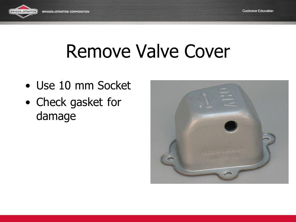 Remove Valve Cover Use 10 mm Socket Check gasket for damage