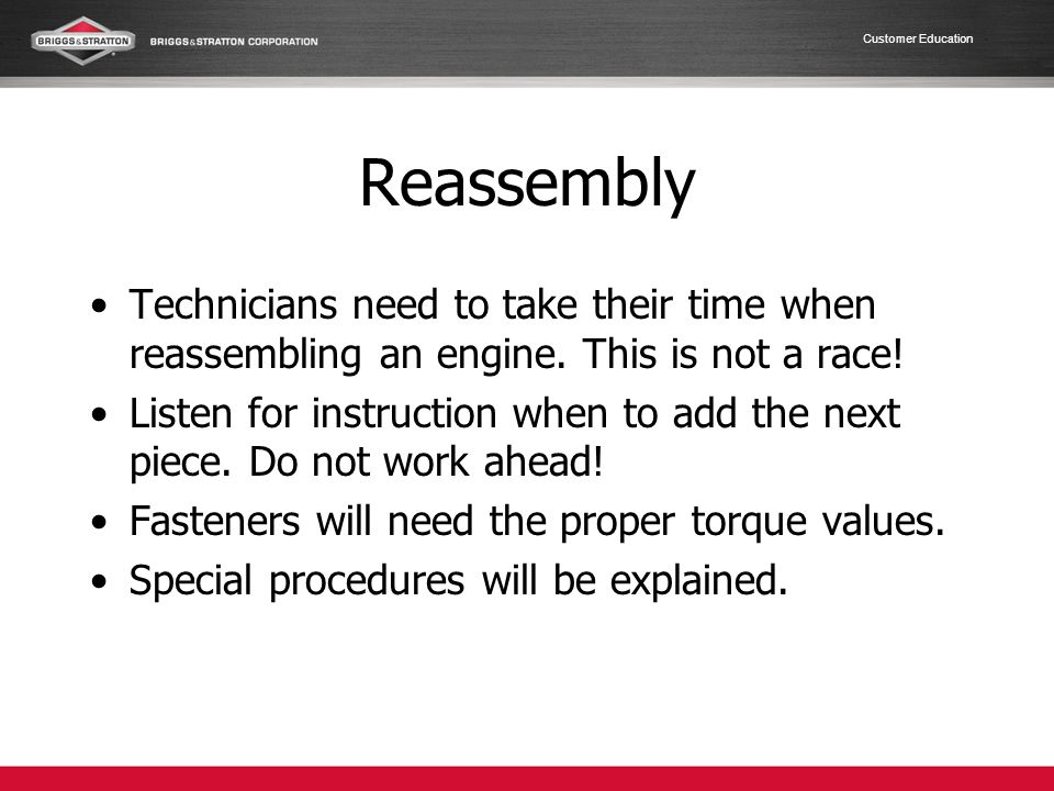 Reassembly Technicians need to take their time when reassembling an engine. This is not a race!