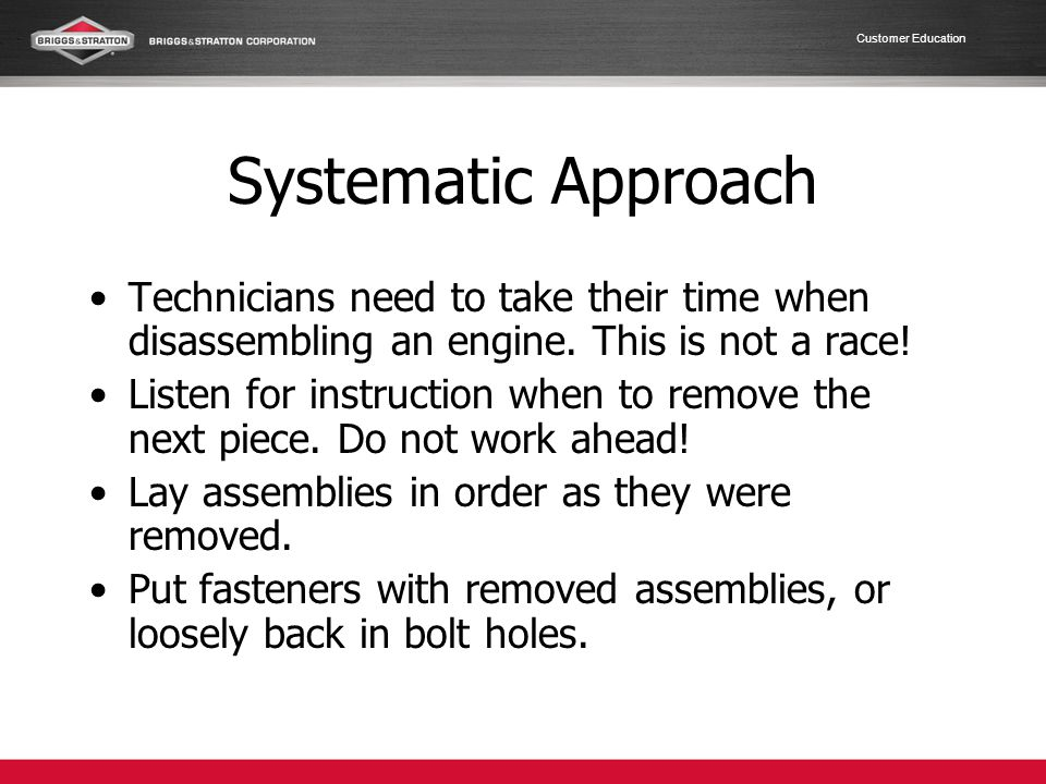 Systematic Approach Technicians need to take their time when disassembling an engine. This is not a race!