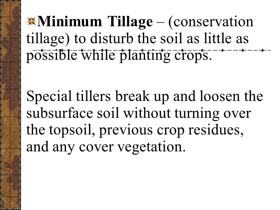 Minimum Tillage – (conservation tillage) to disturb the soil as little as possible while planting crops.