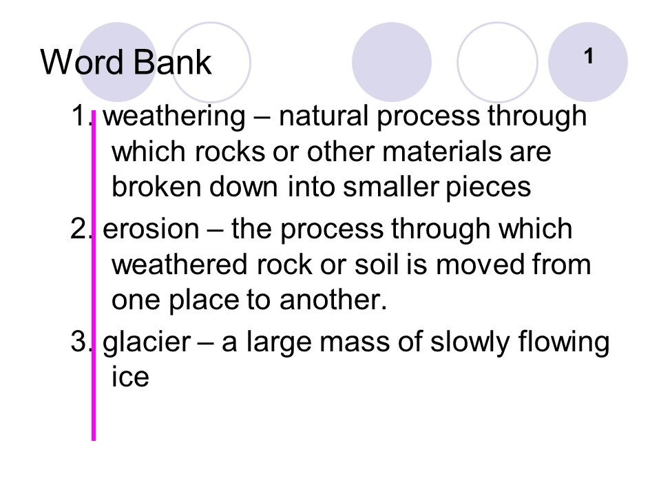 Word Bank 1. 1. weathering – natural process through which rocks or other materials are broken down into smaller pieces.