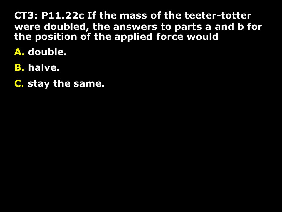 CT3: P11.22c If the mass of the teeter-totter were doubled, the answers to parts a and b for the position of the applied force would