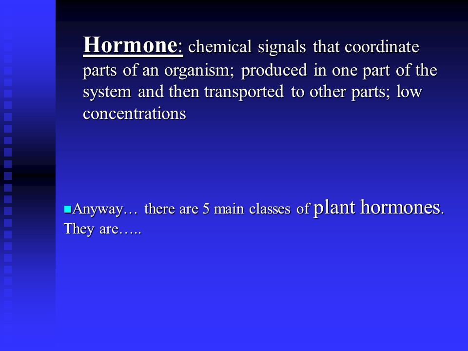 Hormone: chemical signals that coordinate parts of an organism; produced in one part of the system and then transported to other parts; low concentrations