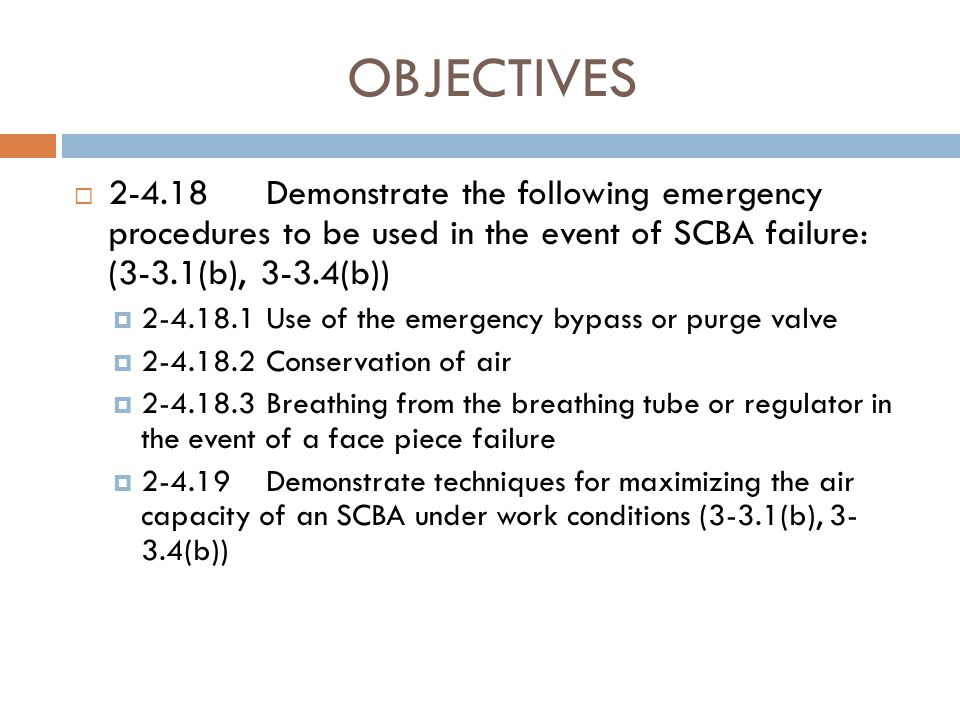 OBJECTIVES 2-4.18 Demonstrate the following emergency procedures to be used in the event of SCBA failure: (3-3.1(b), 3-3.4(b))