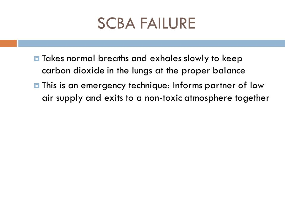 SCBA FAILURE Takes normal breaths and exhales slowly to keep carbon dioxide in the lungs at the proper balance.