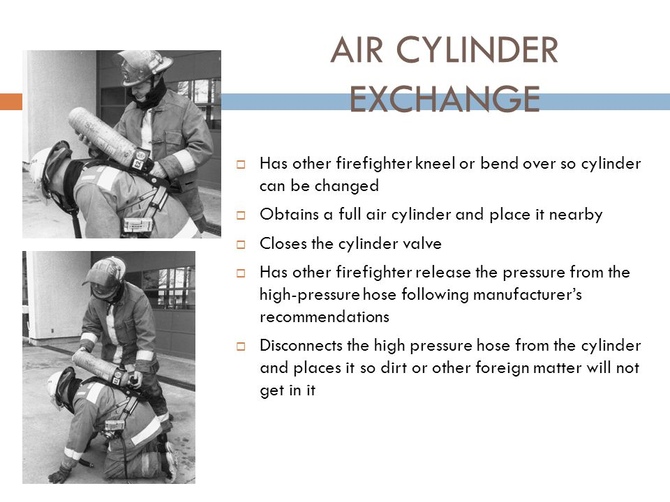 AIR CYLINDER EXCHANGE Has other firefighter kneel or bend over so cylinder can be changed. Obtains a full air cylinder and place it nearby.