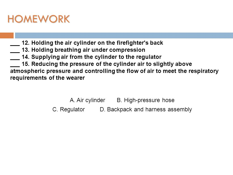 HOMEWORK ___ 12. Holding the air cylinder on the firefighter s back