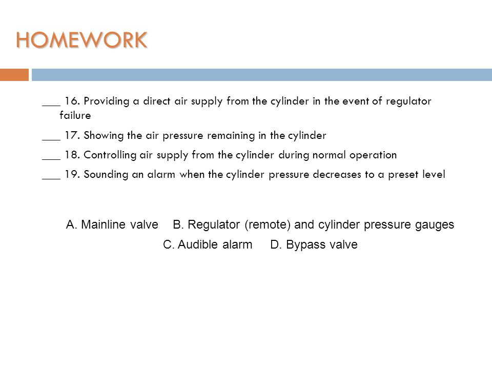 HOMEWORK ___ 16. Providing a direct air supply from the cylinder in the event of regulator failure.