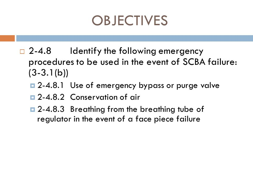 OBJECTIVES 2-4.8 Identify the following emergency procedures to be used in the event of SCBA failure: (3-3.1(b))