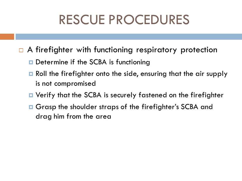 RESCUE PROCEDURES A firefighter with functioning respiratory protection. Determine if the SCBA is functioning.