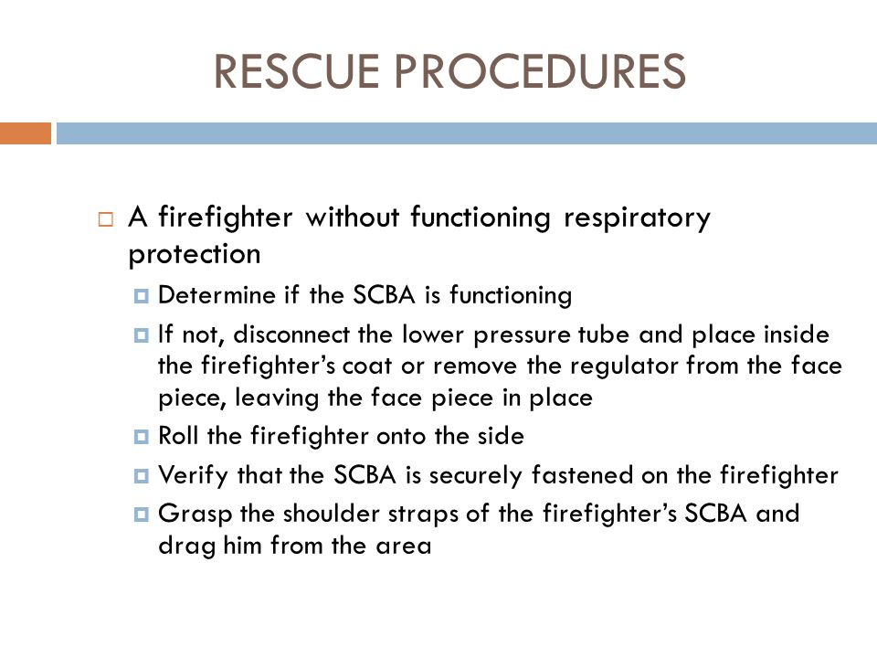 RESCUE PROCEDURES A firefighter without functioning respiratory protection. Determine if the SCBA is functioning.