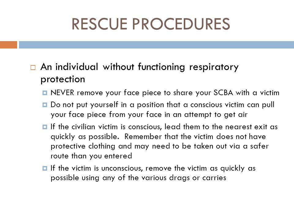 RESCUE PROCEDURES An individual without functioning respiratory protection. NEVER remove your face piece to share your SCBA with a victim.