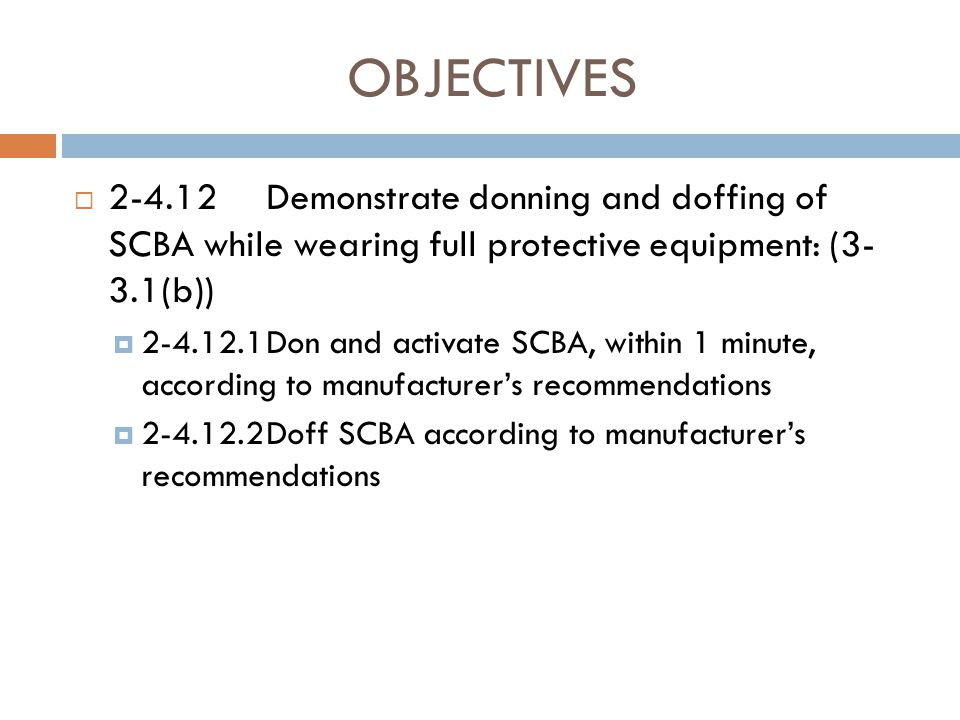 OBJECTIVES 2-4.12 Demonstrate donning and doffing of SCBA while wearing full protective equipment: (3- 3.1(b))