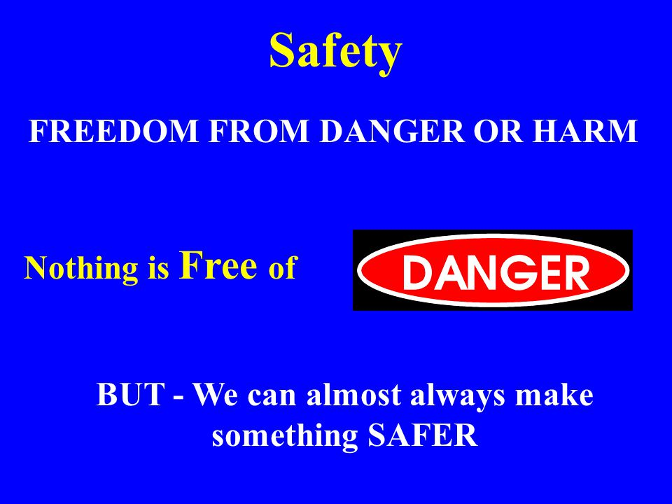 Safety FREEDOM FROM DANGER OR HARM Nothing is Free of