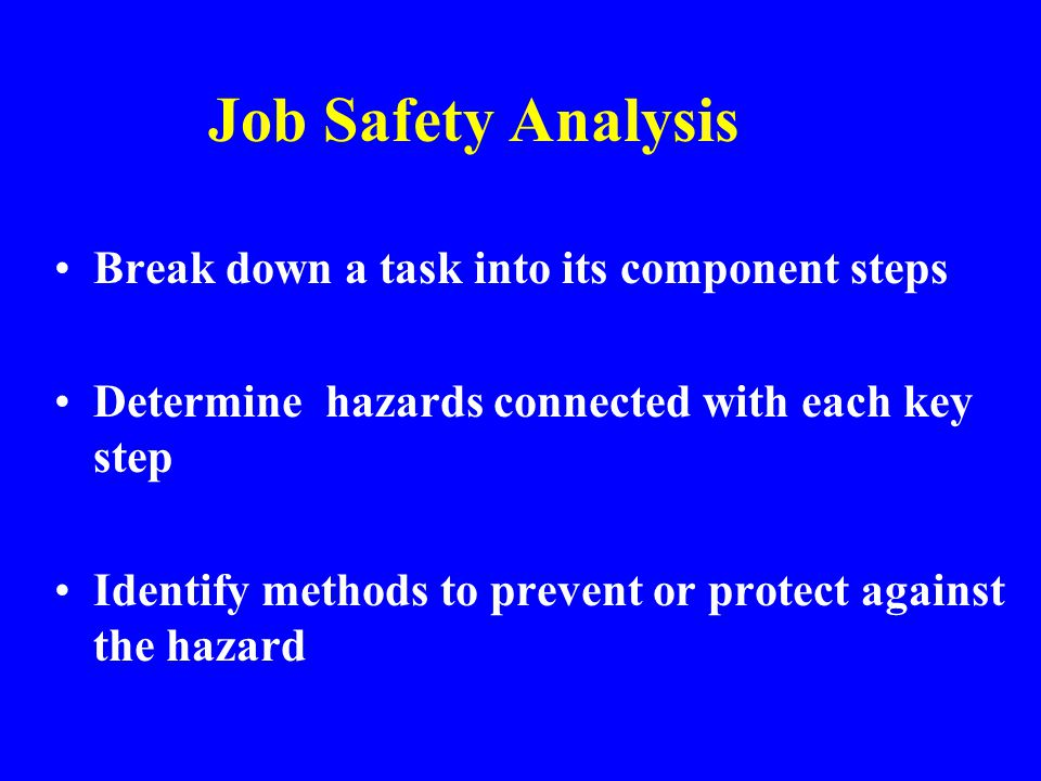 Job Safety Analysis Break down a task into its component steps