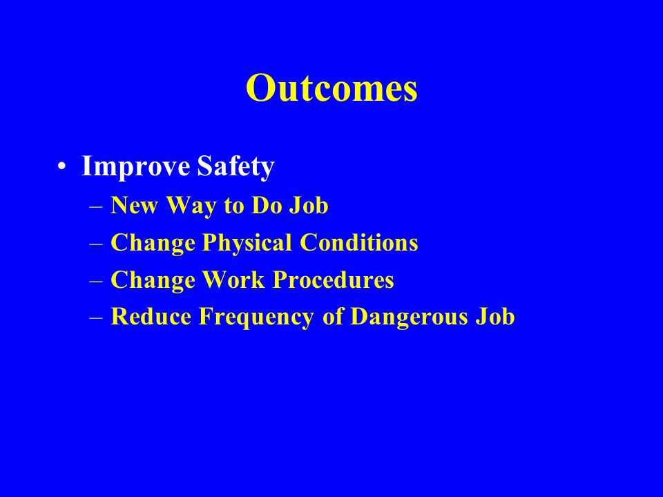 Outcomes Improve Safety New Way to Do Job Change Physical Conditions