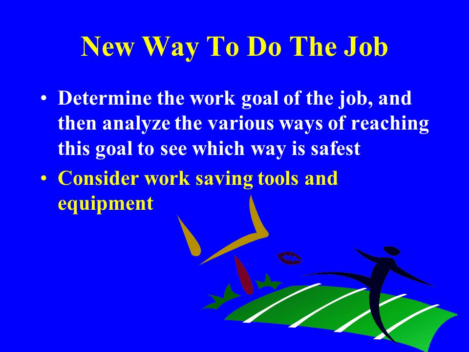 New Way To Do The Job Determine the work goal of the job, and then analyze the various ways of reaching this goal to see which way is safest.