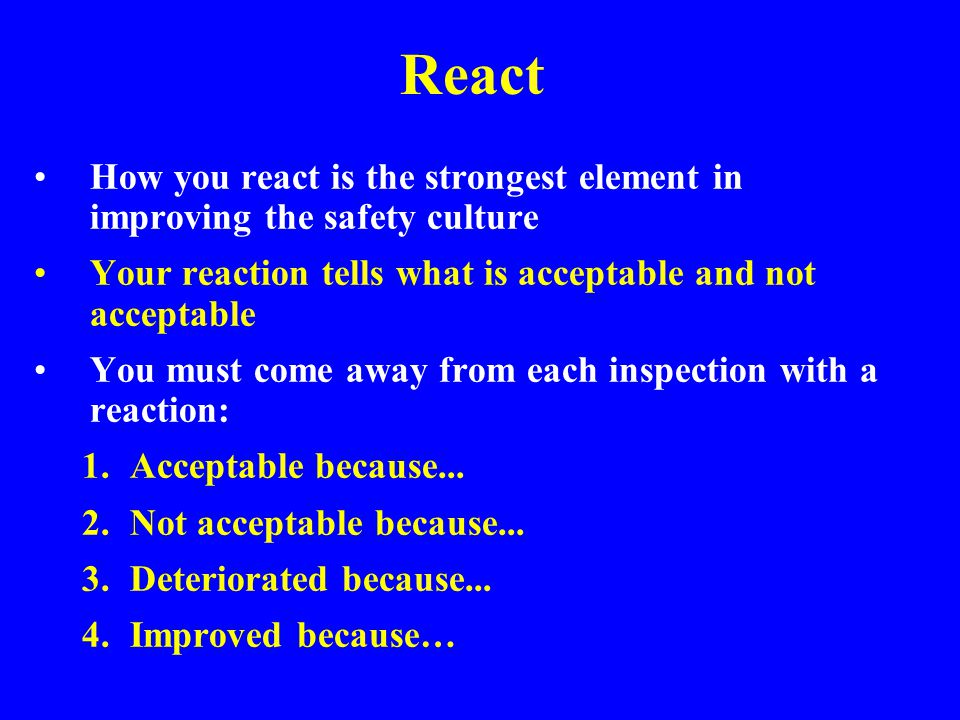 React How you react is the strongest element in improving the safety culture. Your reaction tells what is acceptable and not acceptable.