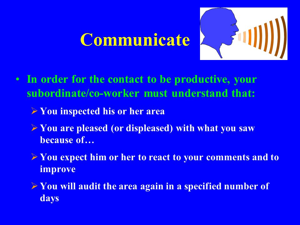 Communicate In order for the contact to be productive, your subordinate/co-worker must understand that: