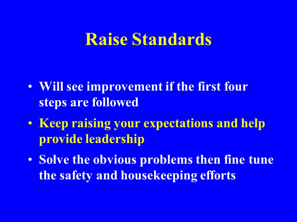 Raise Standards Will see improvement if the first four steps are followed. Keep raising your expectations and help provide leadership.