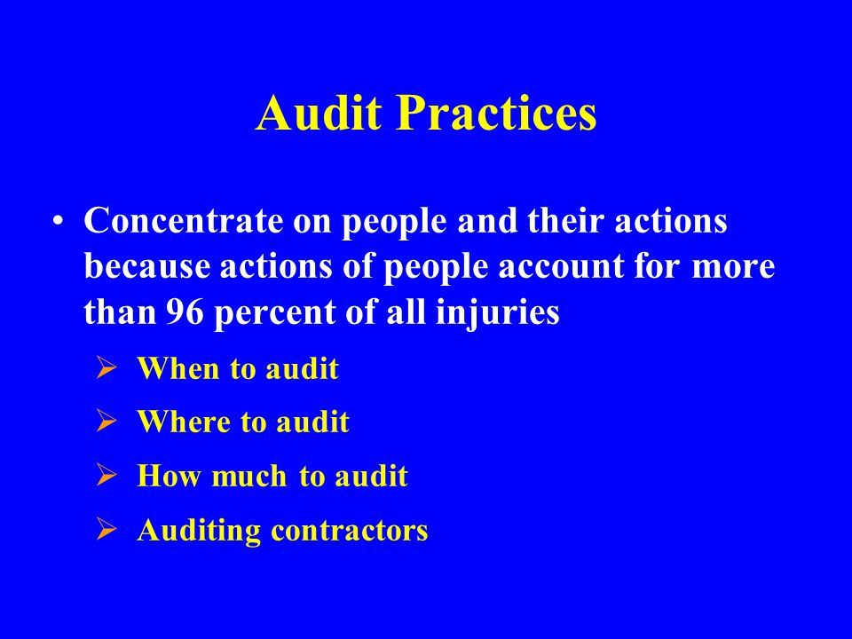 Audit Practices Concentrate on people and their actions because actions of people account for more than 96 percent of all injuries.