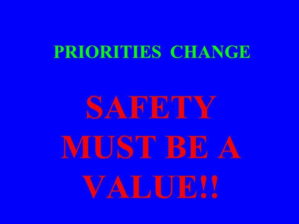 SAFETY MUST BE A VALUE!! PRIORITIES CHANGE