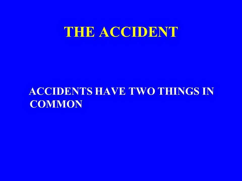 THE ACCIDENT ACCIDENTS HAVE TWO THINGS IN COMMON