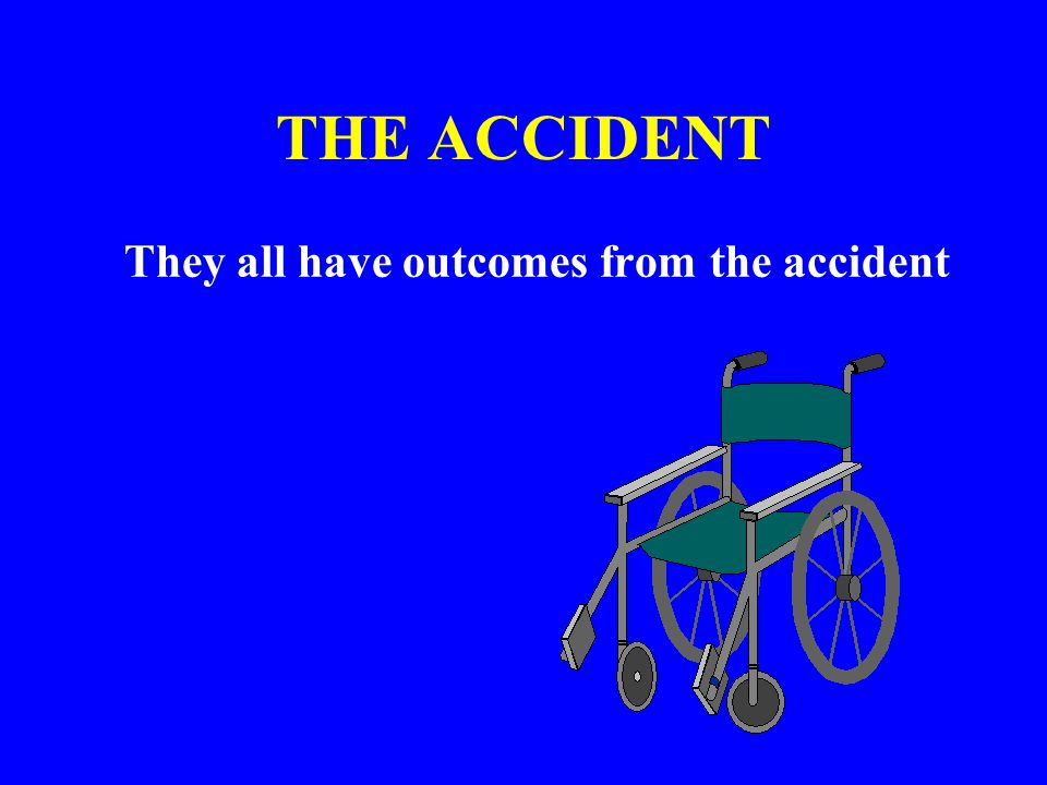THE ACCIDENT They all have outcomes from the accident
