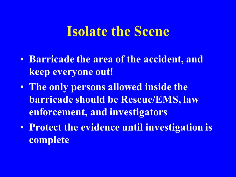 Isolate the Scene Barricade the area of the accident, and keep everyone out!