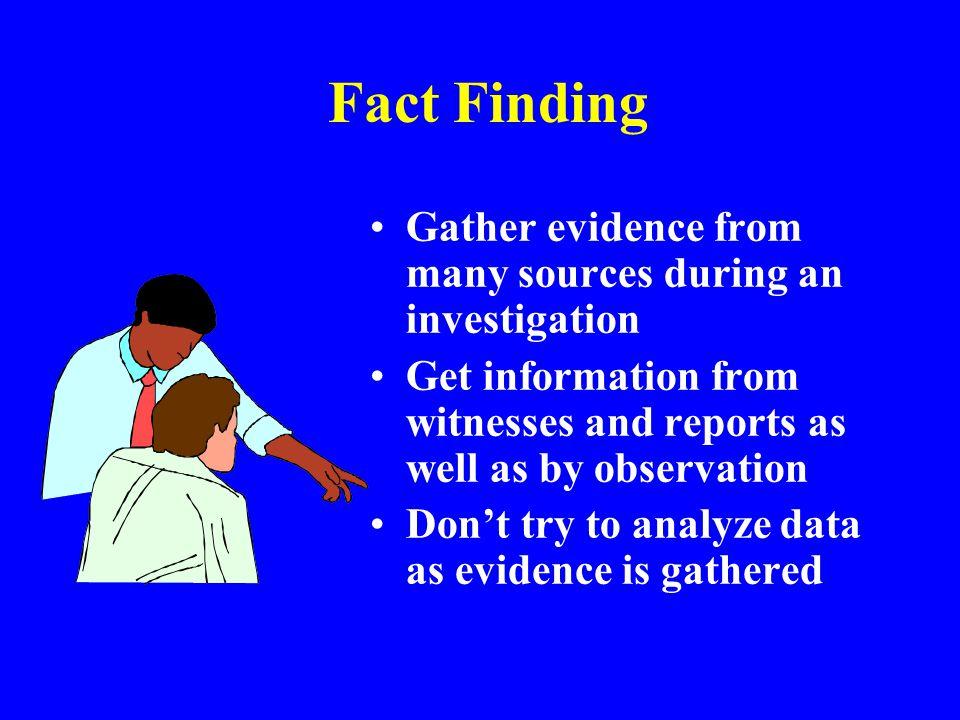 Fact Finding Gather evidence from many sources during an investigation