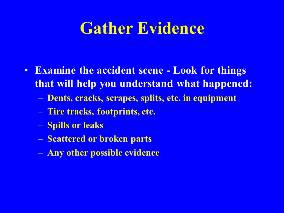 Gather Evidence Examine the accident scene - Look for things that will help you understand what happened: