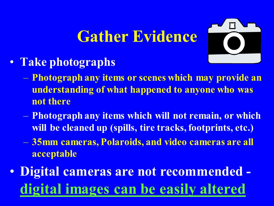 Gather Evidence Take photographs. Photograph any items or scenes which may provide an understanding of what happened to anyone who was not there.