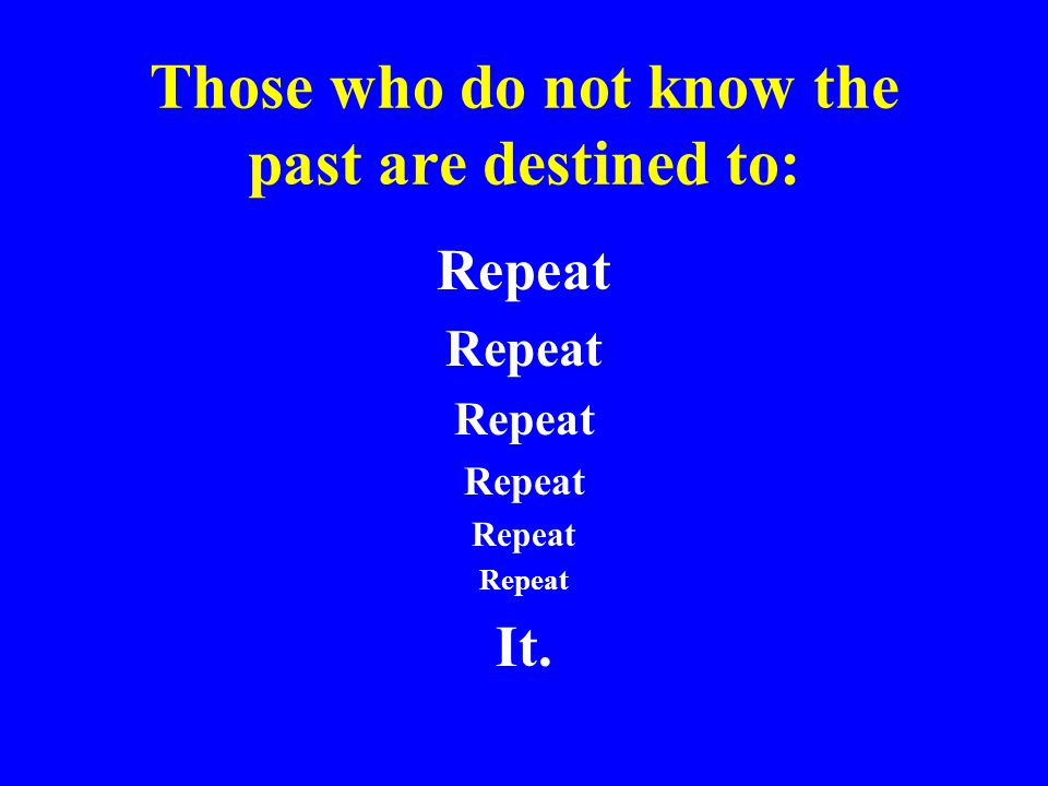 Those who do not know the past are destined to: