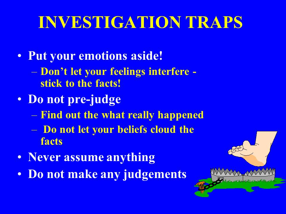 INVESTIGATION TRAPS Put your emotions aside! Do not pre-judge