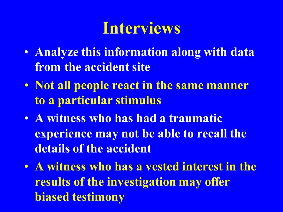Interviews Analyze this information along with data from the accident site. Not all people react in the same manner to a particular stimulus.