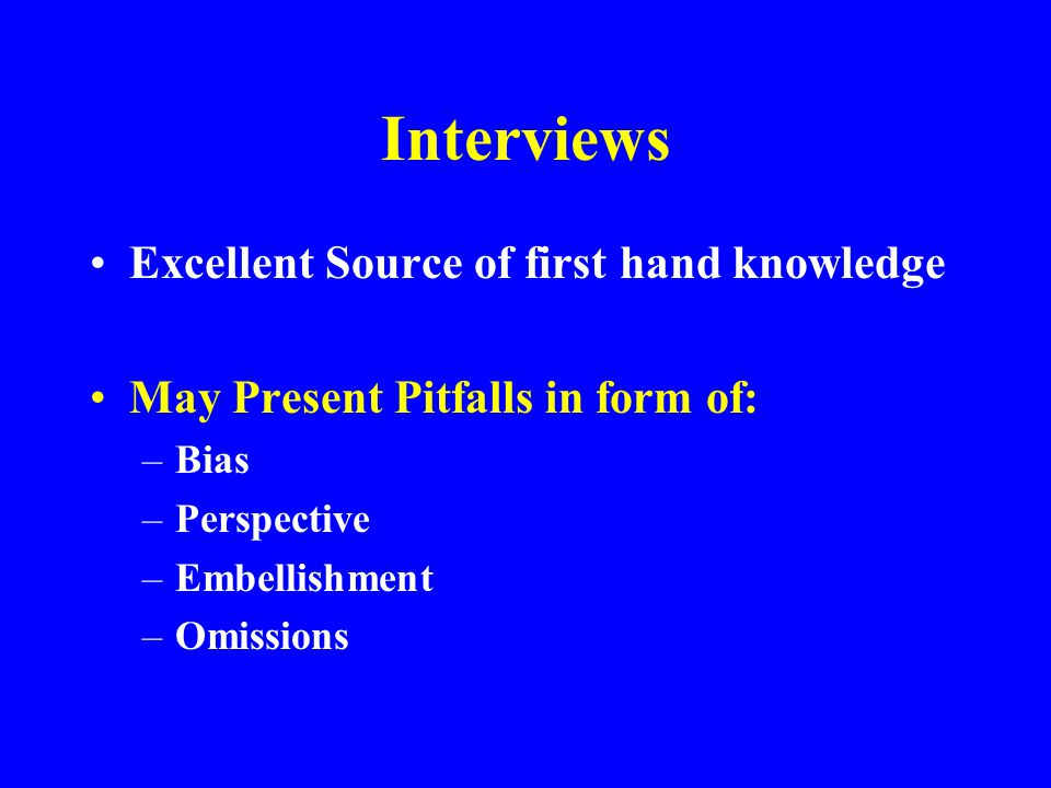 Interviews Excellent Source of first hand knowledge