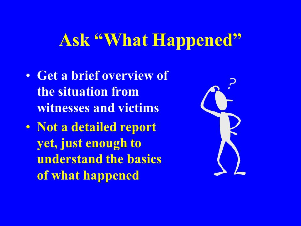 Ask What Happened Get a brief overview of the situation from witnesses and victims.