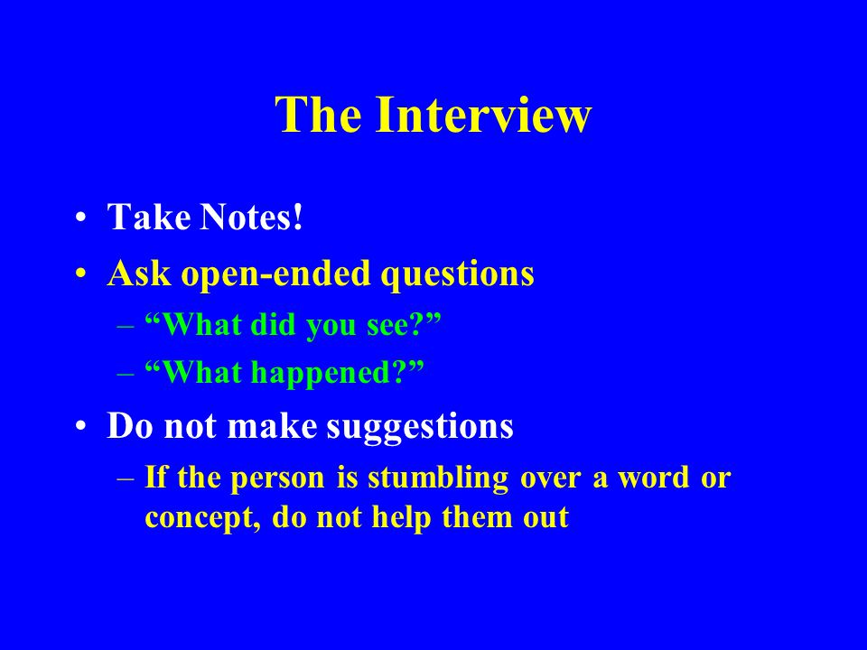 The Interview Take Notes! Ask open-ended questions