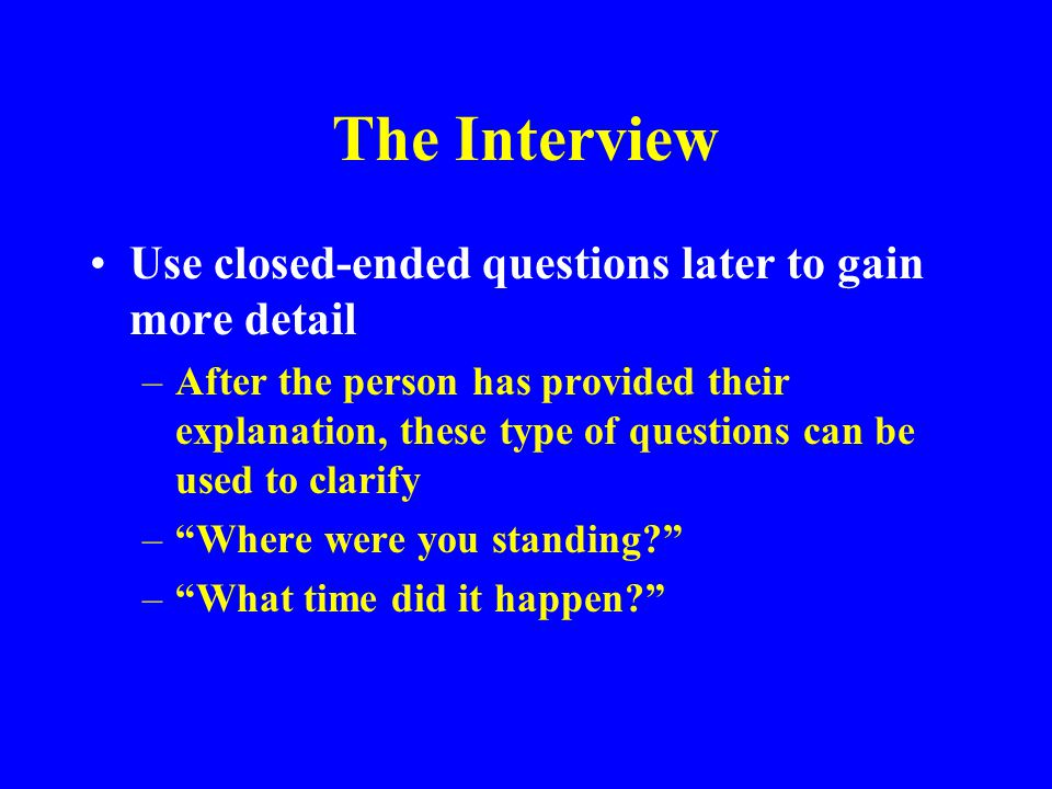 The Interview Use closed-ended questions later to gain more detail