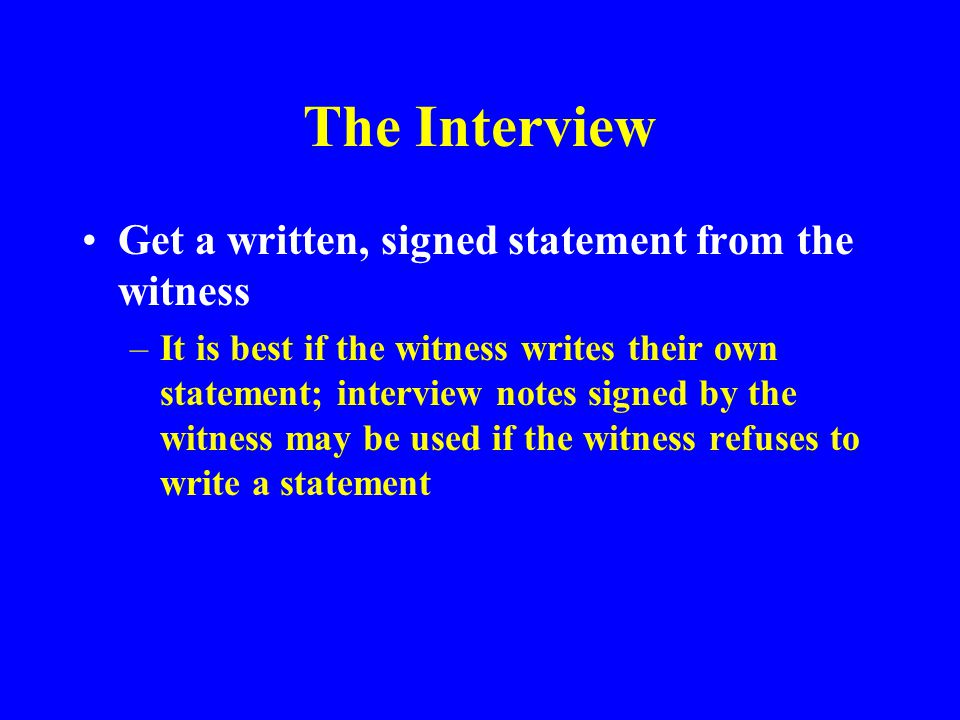 The Interview Get a written, signed statement from the witness