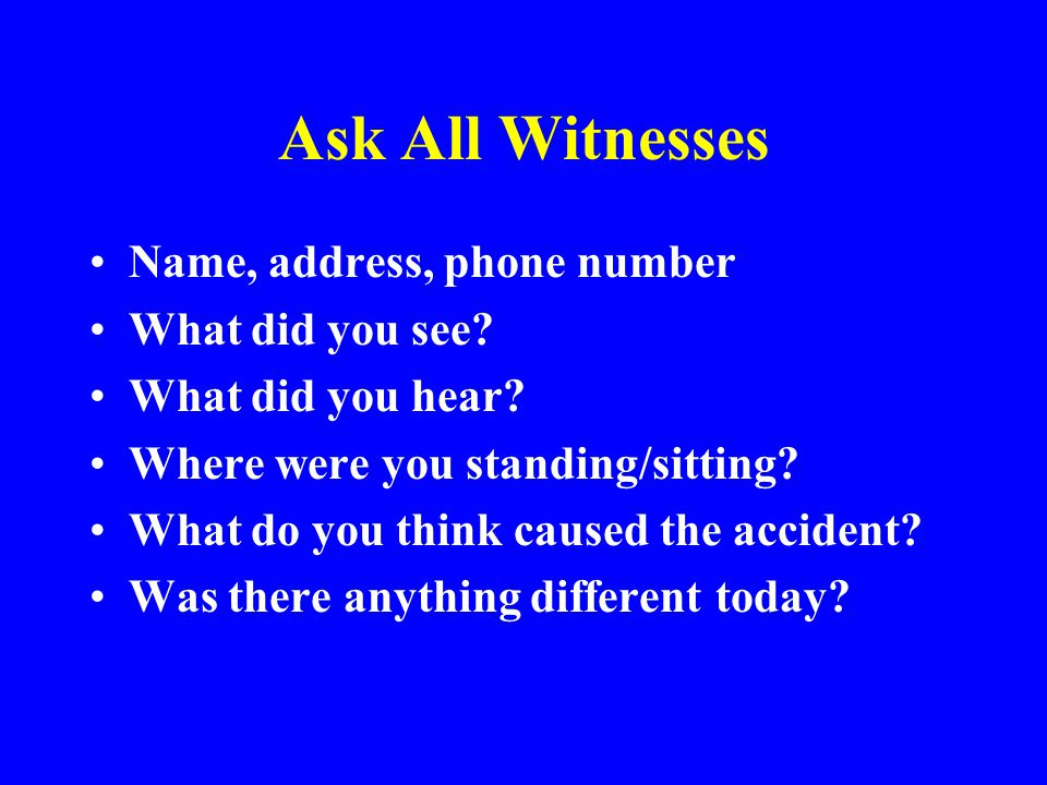 Ask All Witnesses Name, address, phone number What did you see