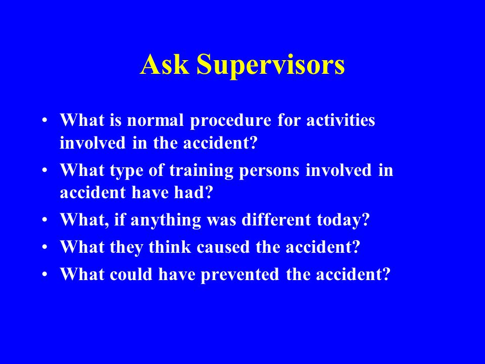 Ask Supervisors What is normal procedure for activities involved in the accident What type of training persons involved in accident have had