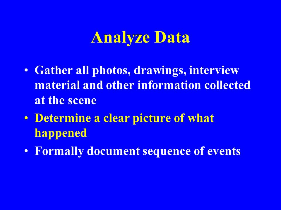 Analyze Data Gather all photos, drawings, interview material and other information collected at the scene.