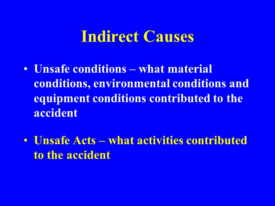 Indirect Causes Unsafe conditions – what material conditions, environmental conditions and equipment conditions contributed to the accident.