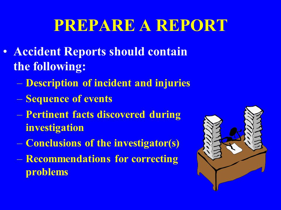 PREPARE A REPORT Accident Reports should contain the following: