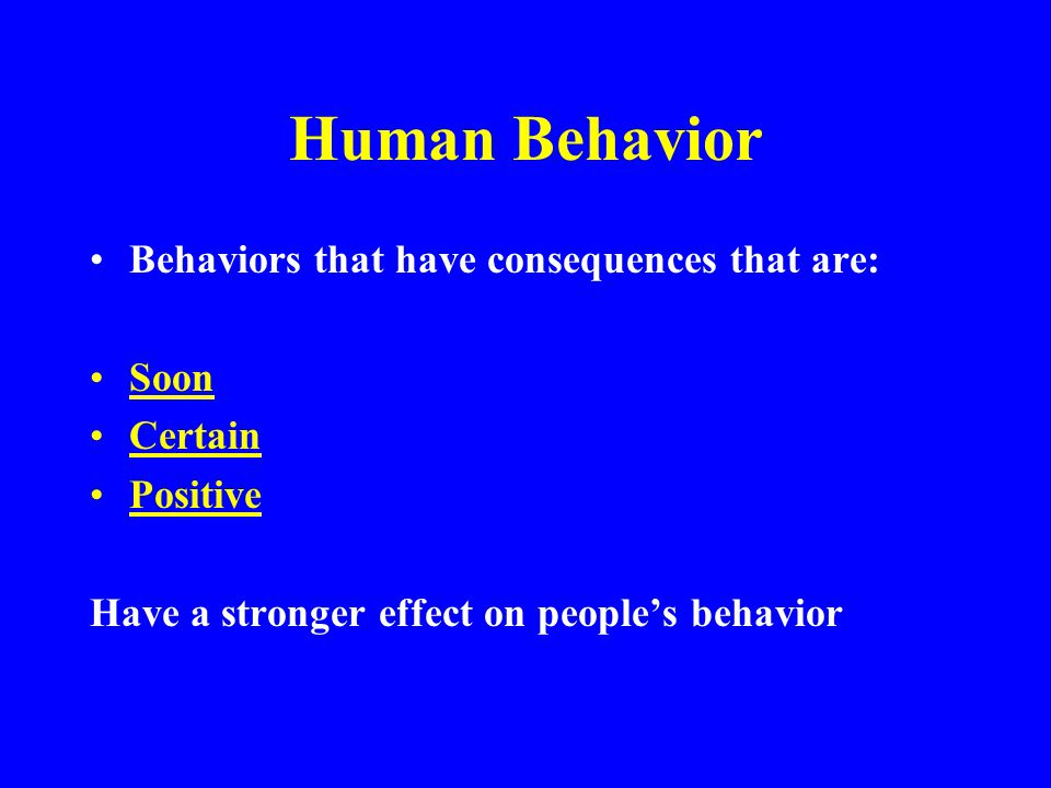 Human Behavior Behaviors that have consequences that are: Soon Certain