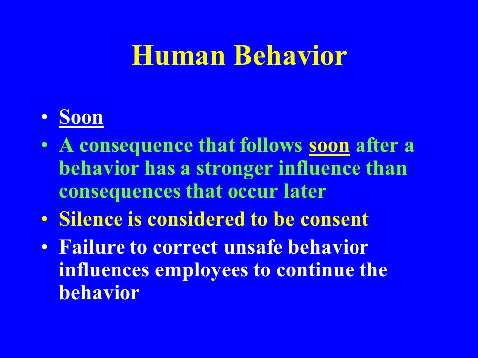 Human Behavior Soon. A consequence that follows soon after a behavior has a stronger influence than consequences that occur later.