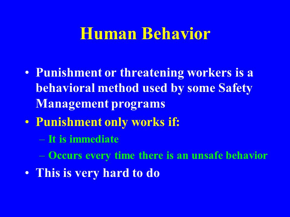Human Behavior Punishment or threatening workers is a behavioral method used by some Safety Management programs.